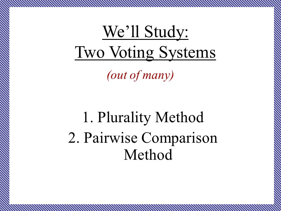 (out of many) 1. Plurality Method 2. Pairwise Comparison Method We'll Study: Two Voting Systems
