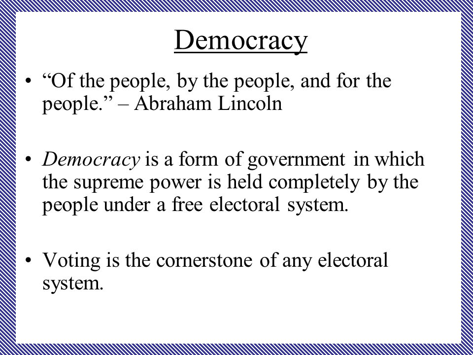 Democracy Of the people, by the people, and for the people. – Abraham Lincoln Democracy is a form of government in which the supreme power is held completely by the people under a free electoral system.