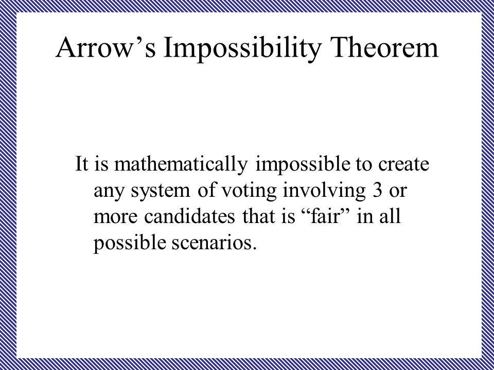 Arrow's Impossibility Theorem It is mathematically impossible to create any system of voting involving 3 or more candidates that is fair in all possible scenarios.