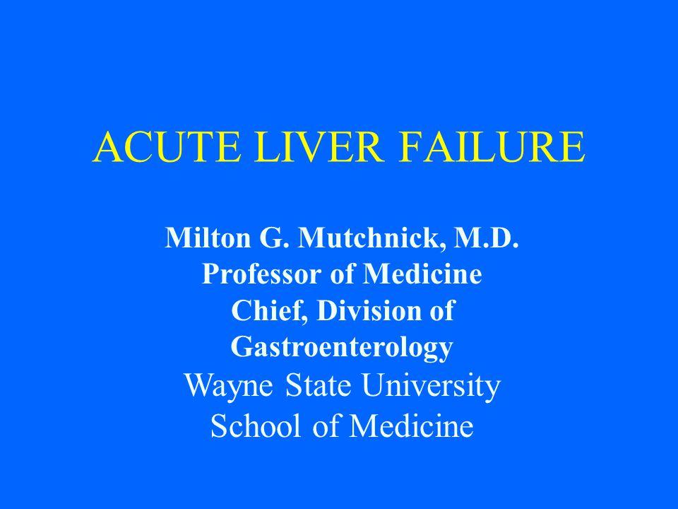 Milton G. Mutchnick, M.D. Professor of Medicine Chief, Division of Gastroenterology Wayne State University School of Medicine ACUTE LIVER FAILURE