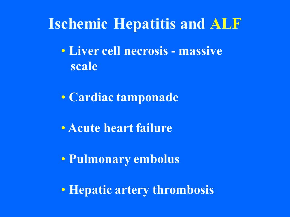 Ischemic Hepatitis and ALF Liver cell necrosis - massive scale Cardiac tamponade Acute heart failure Pulmonary embolus Hepatic artery thrombosis