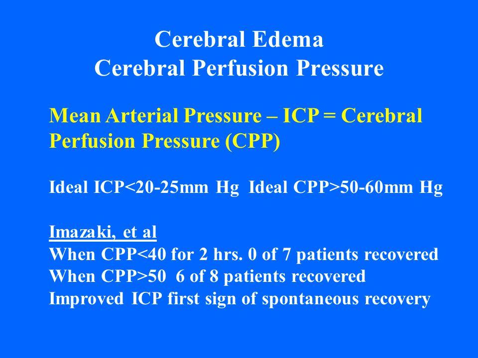 Cerebral Edema Cerebral Perfusion Pressure Mean Arterial Pressure – ICP = Cerebral Perfusion Pressure (CPP) Ideal ICP 50-60mm Hg Imazaki, et al When C