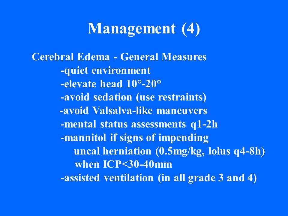 Management (4) Cerebral Edema - General Measures -quiet environment -elevate head 10°-20° -avoid sedation (use restraints) -avoid Valsalva-like maneuv