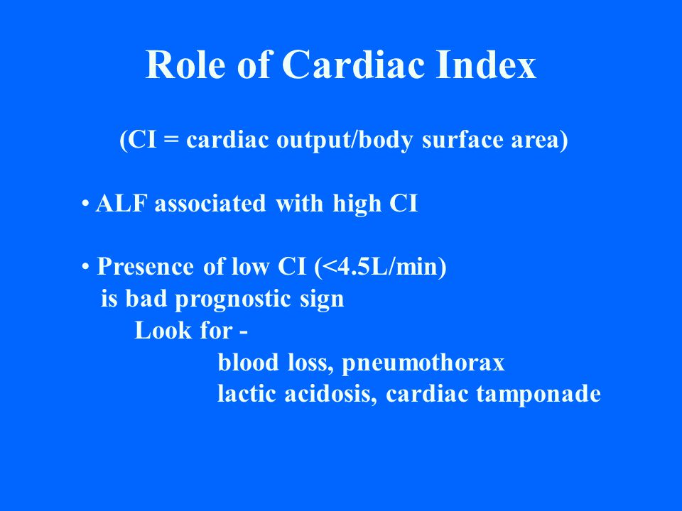 Role of Cardiac Index (CI = cardiac output/body surface area) ALF associated with high CI Presence of low CI (<4.5L/min) is bad prognostic sign Look f