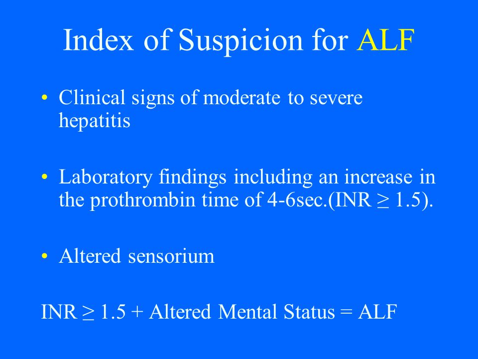 Index of Suspicion for ALF Clinical signs of moderate to severe hepatitis Laboratory findings including an increase in the prothrombin time of 4-6sec.
