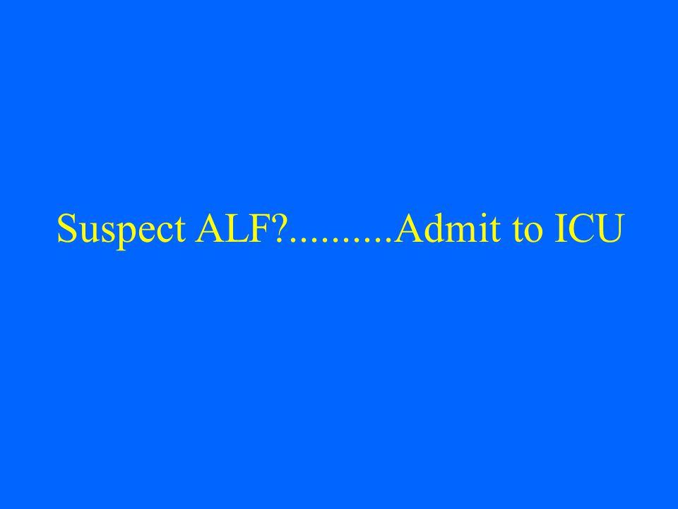 Suspect ALF?..........Admit to ICU