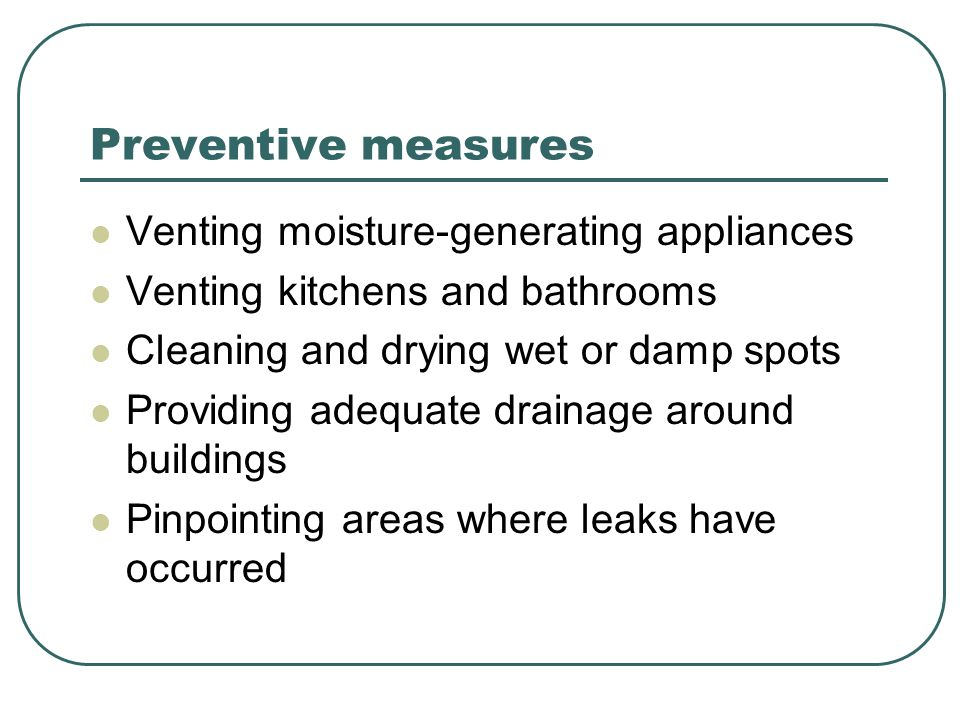 Preventive measures Venting moisture-generating appliances Venting kitchens and bathrooms Cleaning and drying wet or damp spots Providing adequate drainage around buildings Pinpointing areas where leaks have occurred