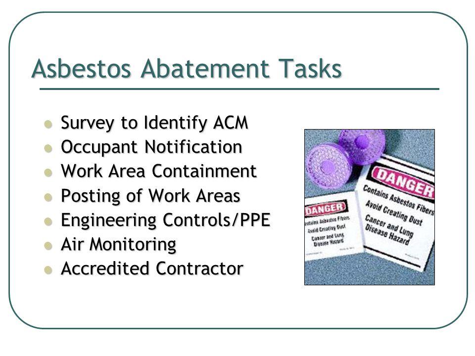 Asbestos Abatement Tasks Survey to Identify ACM Survey to Identify ACM Occupant Notification Occupant Notification Work Area Containment Work Area Containment Posting of Work Areas Posting of Work Areas Engineering Controls/PPE Engineering Controls/PPE Air Monitoring Air Monitoring Accredited Contractor Accredited Contractor