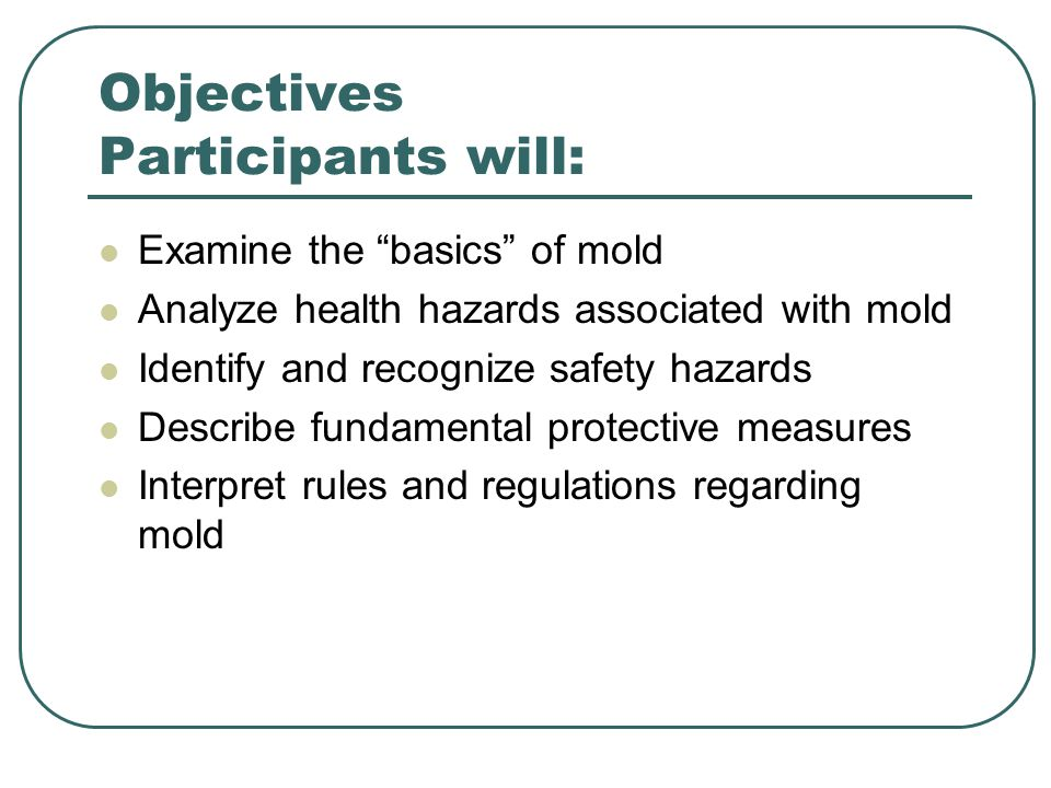 Objectives Participants will: Examine the basics of mold Analyze health hazards associated with mold Identify and recognize safety hazards Describe fundamental protective measures Interpret rules and regulations regarding mold