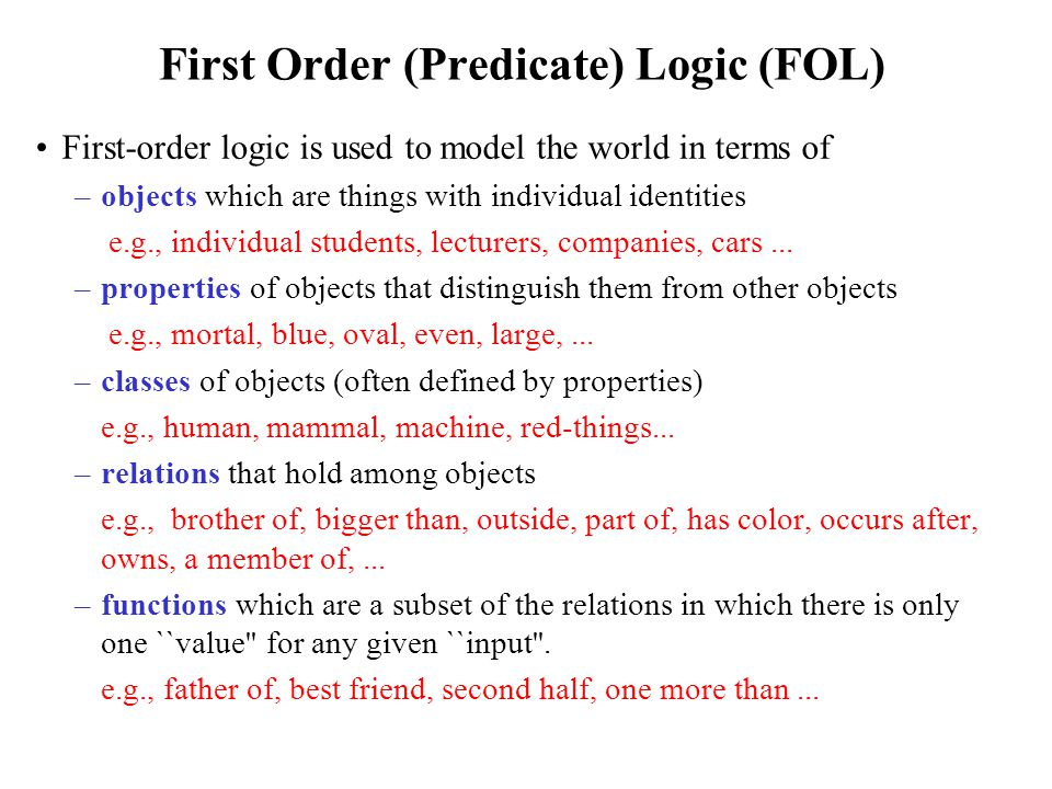 Syntax of FOL Predicates: P(x[1],..., x[n]) –P: predicate name; (x[1],..., x[n]): argument list –A special function with range = {T, F}; –Examples: human(x), /* x is a human */ father(x, y) /* x is the father of y */ –When all arguments of a predicate is assigned values (said to be instantiated), the predicate becomes either true or false, i.e., it becomes a proposition.