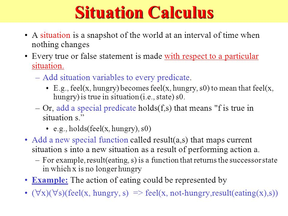 Situation Calculus A situation is a snapshot of the world at an interval of time when nothing changes Every true or false statement is made with respect to a particular situation.