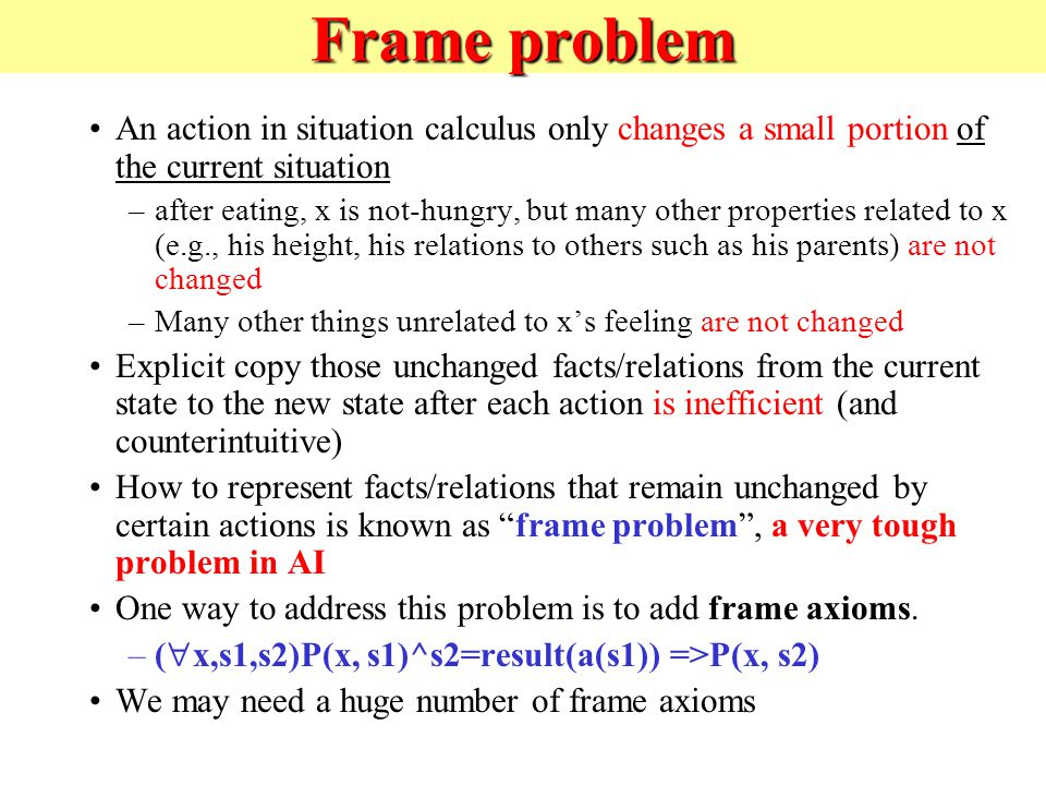 Frame problem An action in situation calculus only changes a small portion of the current situation –after eating, x is not-hungry, but many other properties related to x (e.g., his height, his relations to others such as his parents) are not changed –Many other things unrelated to x's feeling are not changed Explicit copy those unchanged facts/relations from the current state to the new state after each action is inefficient (and counterintuitive) How to represent facts/relations that remain unchanged by certain actions is known as frame problem , a very tough problem in AI One way to address this problem is to add frame axioms.