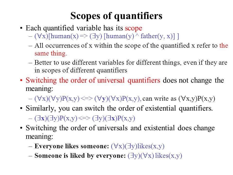 Scopes of quantifiers Each quantified variable has its scope –(  x)[human(x) => (  y) [human(y) ^ father(y, x)] ] –All occurrences of x within the scope of the quantified x refer to the same thing.