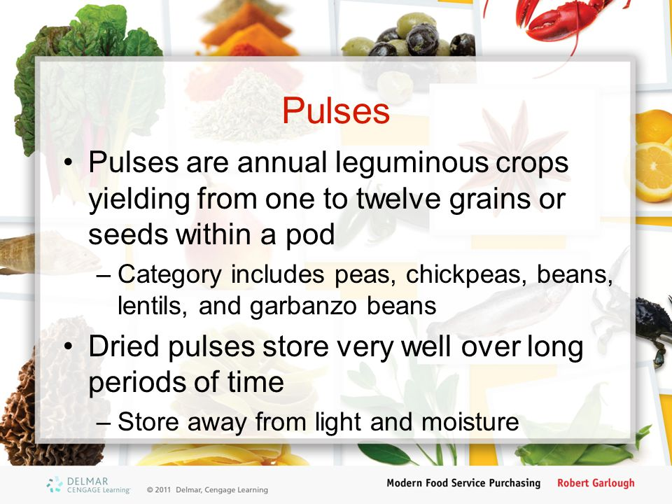 Pulses Pulses are annual leguminous crops yielding from one to twelve grains or seeds within a pod –Category includes peas, chickpeas, beans, lentils, and garbanzo beans Dried pulses store very well over long periods of time –Store away from light and moisture