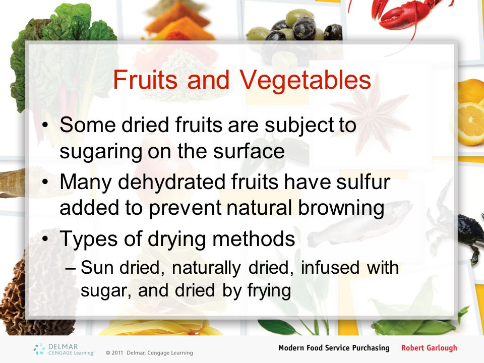 Fruits and Vegetables Some dried fruits are subject to sugaring on the surface Many dehydrated fruits have sulfur added to prevent natural browning Types of drying methods –Sun dried, naturally dried, infused with sugar, and dried by frying