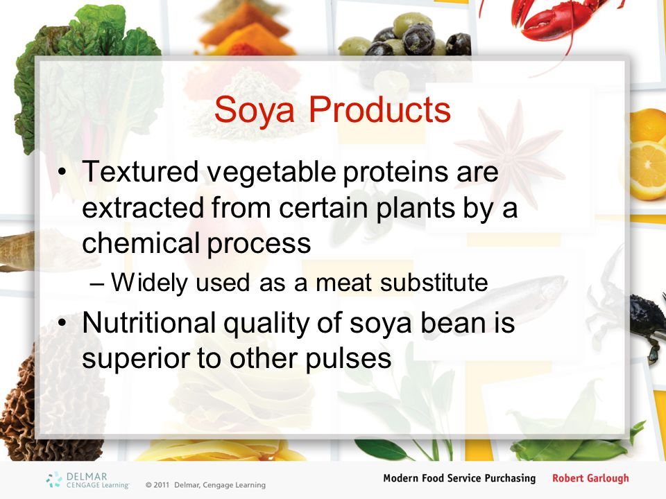 Soya Products Textured vegetable proteins are extracted from certain plants by a chemical process –Widely used as a meat substitute Nutritional quality of soya bean is superior to other pulses
