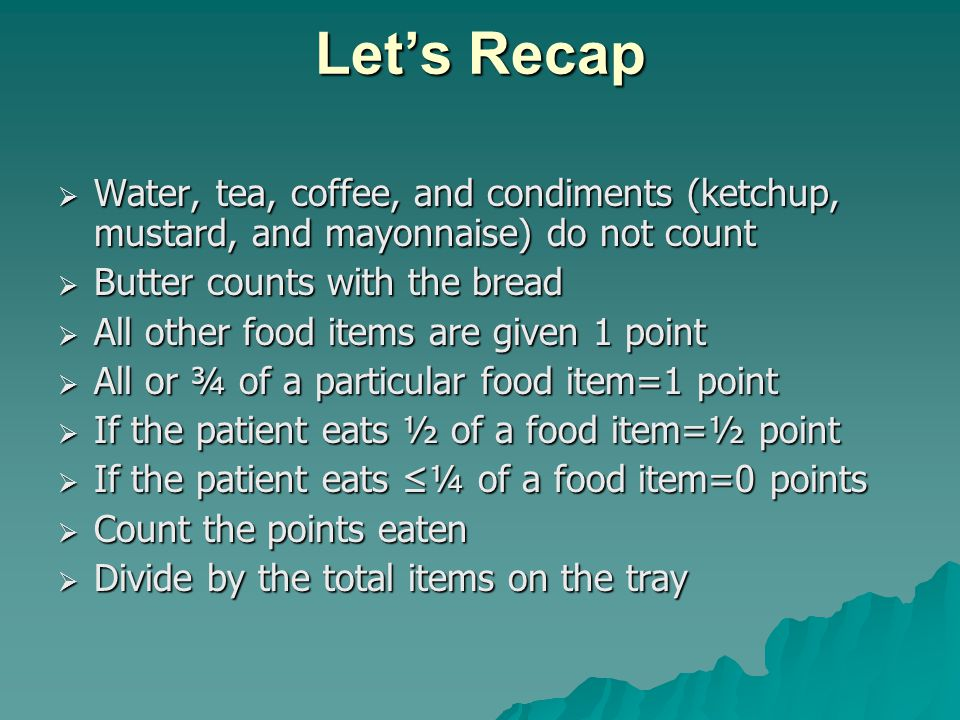 Let's Recap  Water, tea, coffee, and condiments (ketchup, mustard, and mayonnaise) do not count  Butter counts with the bread  All other food items are given 1 point  All or ¾ of a particular food item=1 point  If the patient eats ½ of a food item=½ point  If the patient eats ≤¼ of a food item=0 points  Count the points eaten  Divide by the total items on the tray