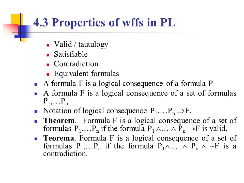 4.3 Properties of wffs in PL Valid / tautulogy Satisfiable Contradiction Equivalent formulas A formula F is a logical consequence of a formula P A formula F is a logical consequence of a set of formulas P 1,…P n Notation of logical consequence P 1,…P n  F.