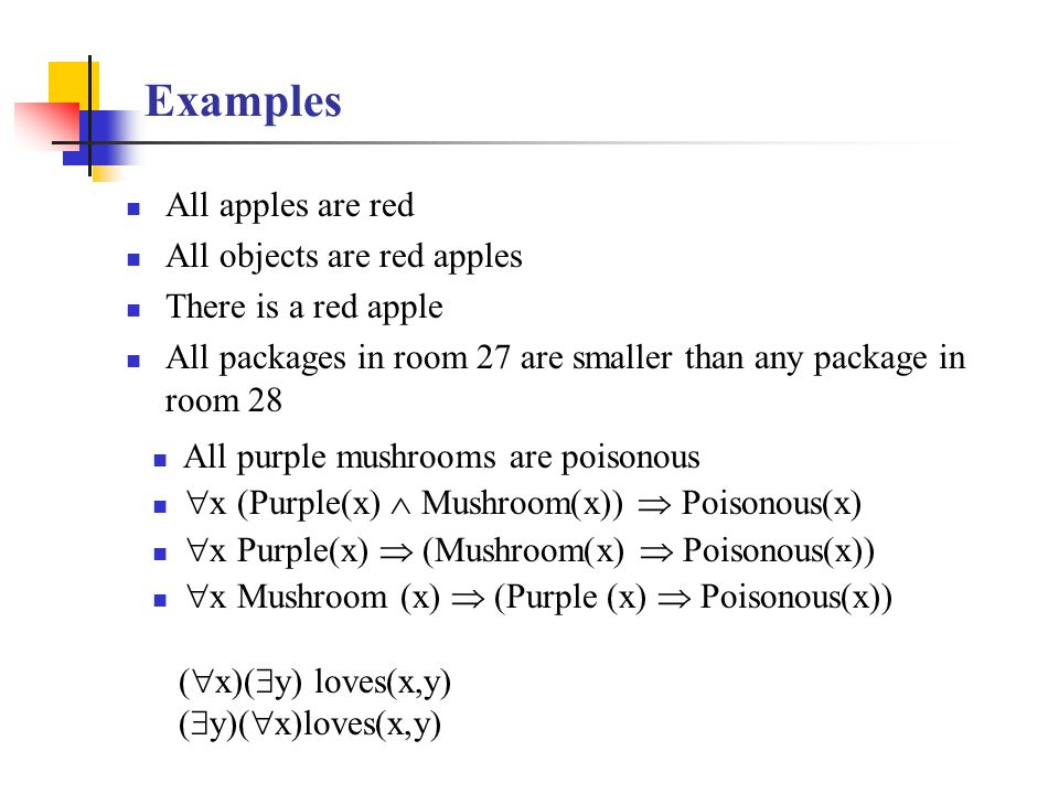 Examples All apples are red All objects are red apples There is a red apple All packages in room 27 are smaller than any package in room 28 All purple mushrooms are poisonous  x (Purple(x)  Mushroom(x))  Poisonous(x)  x Purple(x)  (Mushroom(x)  Poisonous(x))  x Mushroom (x)  (Purple (x)  Poisonous(x)) (  x)(  y) loves(x,y) (  y)(  x)loves(x,y)