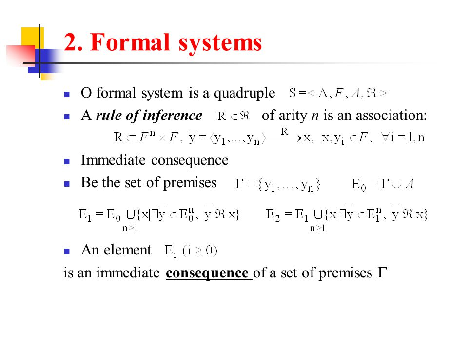 2. Formal systems O formal system is a quadruple A rule of inference of arity n is an association: Immediate consequence Be the set of premises An ele