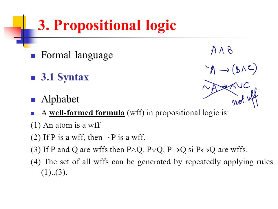 3. Propositional logic Formal language 3.1 Syntax Alphabet A well-formed formula (wff) in propositional logic is: (1) An atom is a wff (2) If P is a w