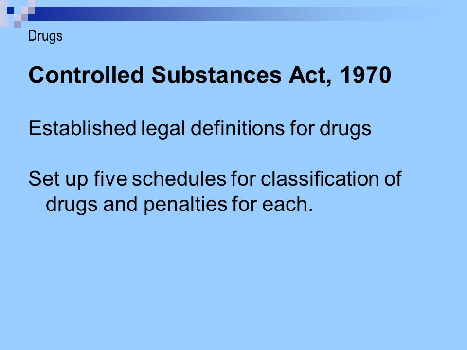 Controlled Substances Act, 1970 Five Schedules:  Schedule I drugs carry the most severe penalties; considered to have a high potential for abuse and have no accepted medical use  Schedule II drugs have a high potential for abuse but have an accepted medical use  Schedules III – V have an accepted medical use and decrease in potential for abuse Drugs