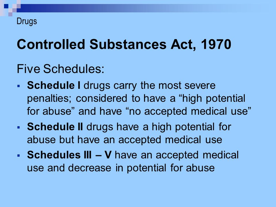 "Controlled Substances Act, 1970 Five Schedules:  Schedule I drugs carry the most severe penalties; considered to have a ""high potential for abuse"" an"