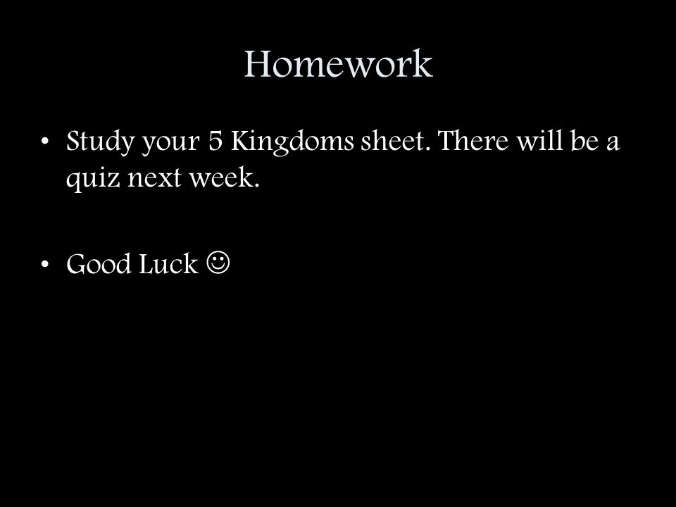 Homework Study your 5 Kingdoms sheet. There will be a quiz next week. Good Luck