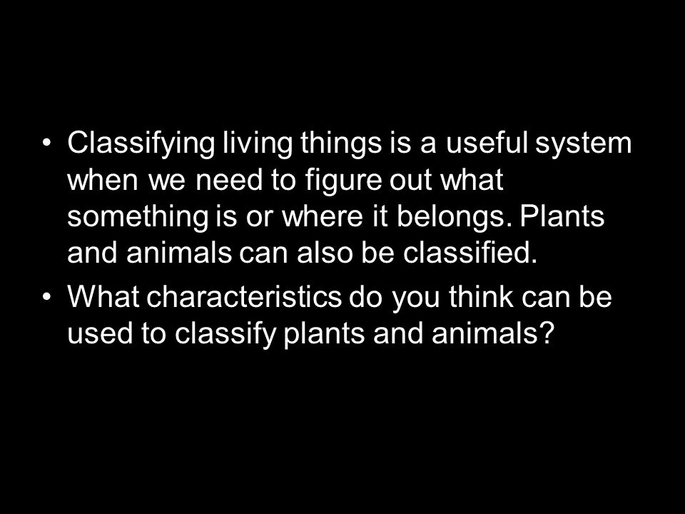 Classifying living things is a useful system when we need to figure out what something is or where it belongs. Plants and animals can also be classifi