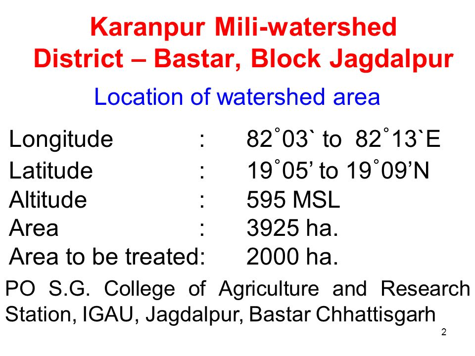 2 Karanpur Mili-watershed District – Bastar, Block Jagdalpur Longitude: 82 ˚ 03` to 82 ˚ 13`E Latitude : 19 ˚ 05' to 19 ˚ 09'N Altitude: 595 MSL Area : 3925 ha.