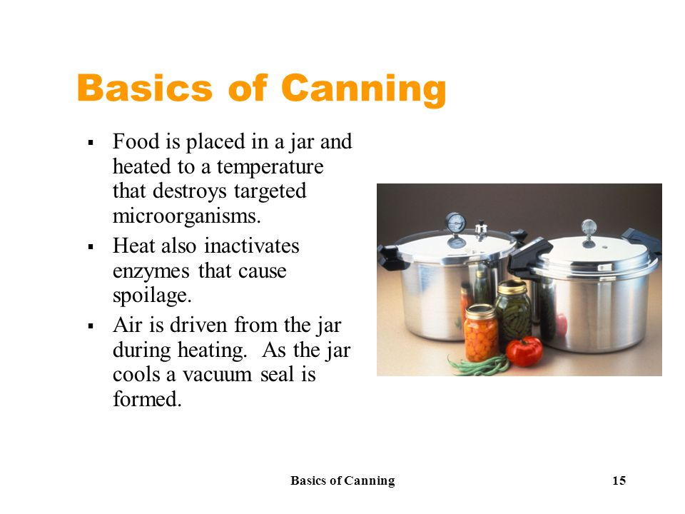 Basics of Canning 15 Basics of Canning  Food is placed in a jar and heated to a temperature that destroys targeted microorganisms.
