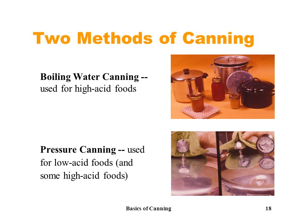 Basics of Canning 18 Two Methods of Canning Boiling Water Canning -- used for high-acid foods Pressure Canning -- used for low-acid foods (and some high-acid foods)