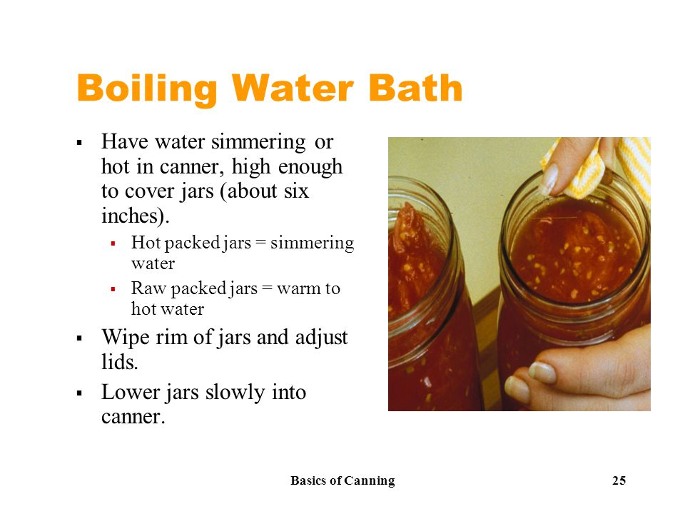 Basics of Canning 25 Boiling Water Bath  Have water simmering or hot in canner, high enough to cover jars (about six inches).