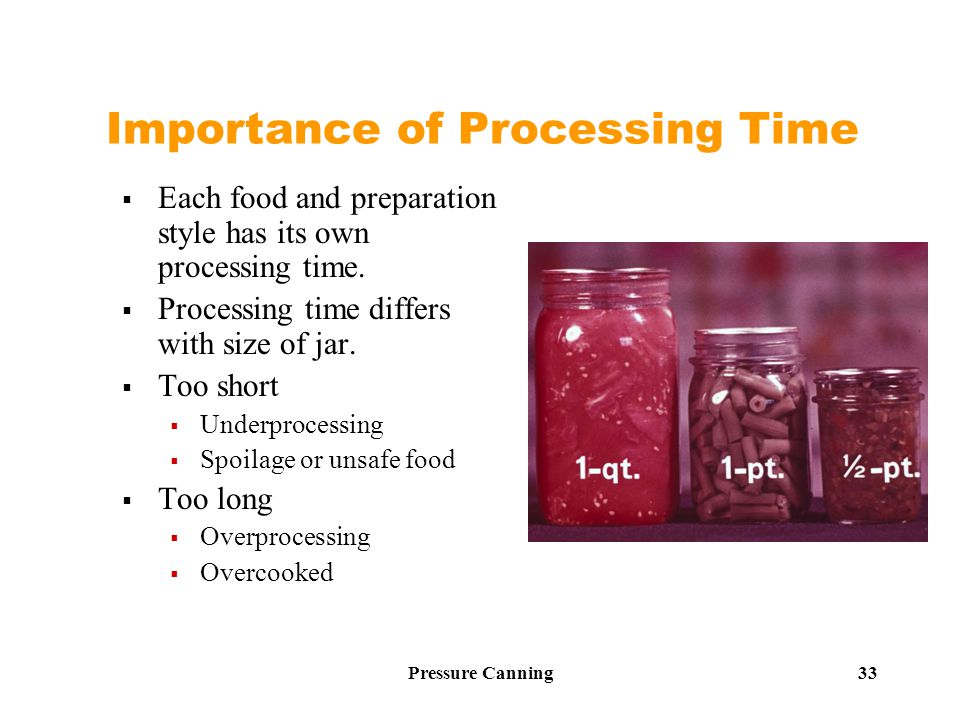 Pressure Canning 33 Importance of Processing Time  Each food and preparation style has its own processing time.