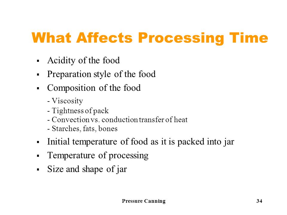 Pressure Canning 34 What Affects Processing Time  Acidity of the food  Preparation style of the food  Composition of the food - Viscosity - Tightness of pack - Convection vs.