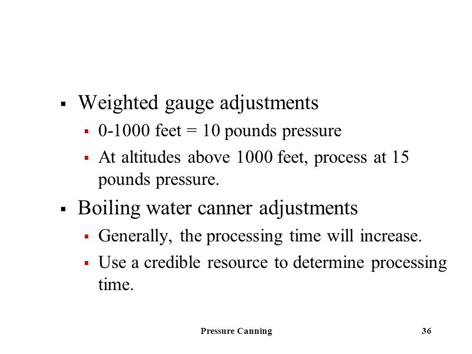 Pressure Canning 36  Weighted gauge adjustments  0-1000 feet = 10 pounds pressure  At altitudes above 1000 feet, process at 15 pounds pressure.