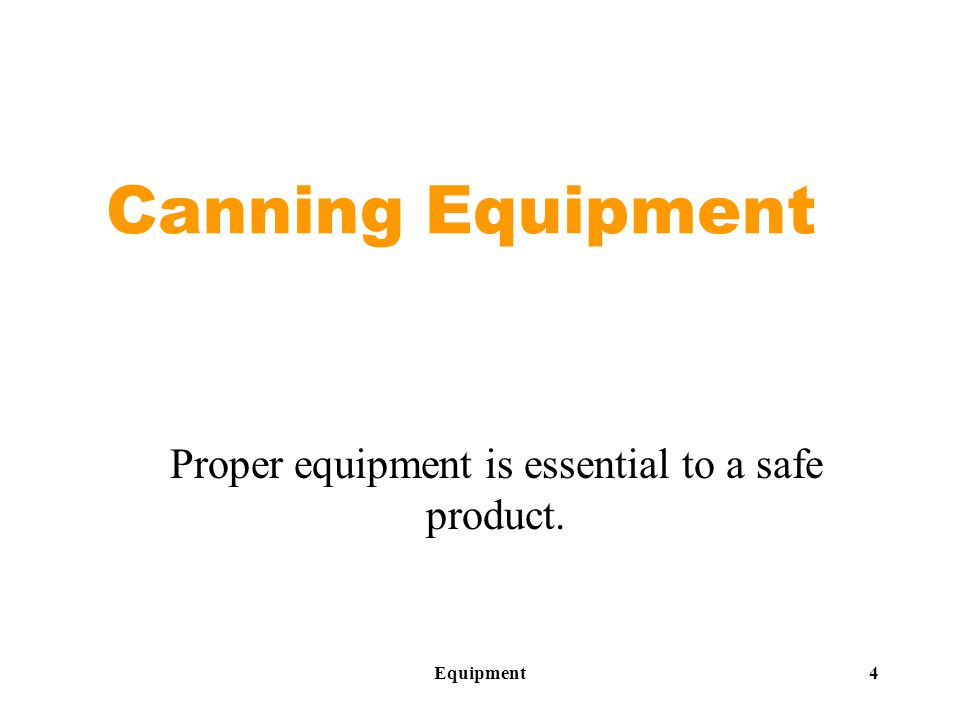 Equipment4 Canning Equipment Proper equipment is essential to a safe product.