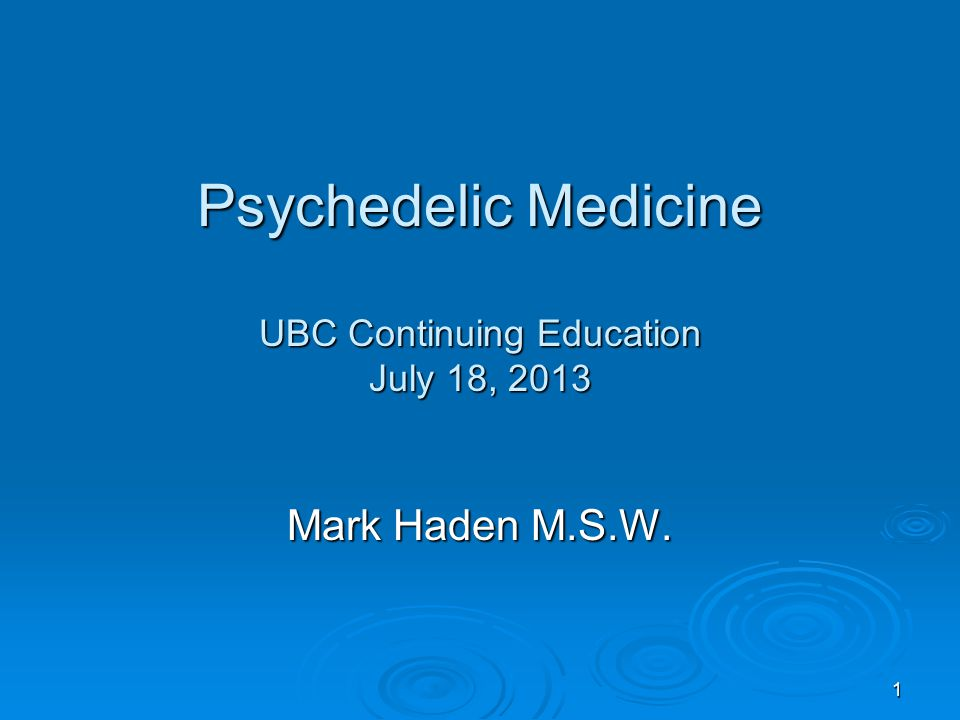 Psychedelic Medicine UBC Continuing Education July 18, 2013 Mark Haden M.S.W. 1