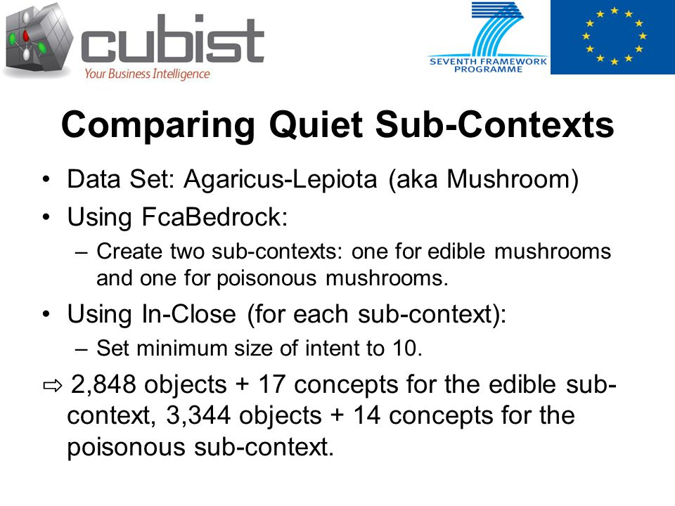 Comparing Quiet Sub-Contexts Data Set: Agaricus-Lepiota (aka Mushroom) Using FcaBedrock: –Create two sub-contexts: one for edible mushrooms and one for poisonous mushrooms.