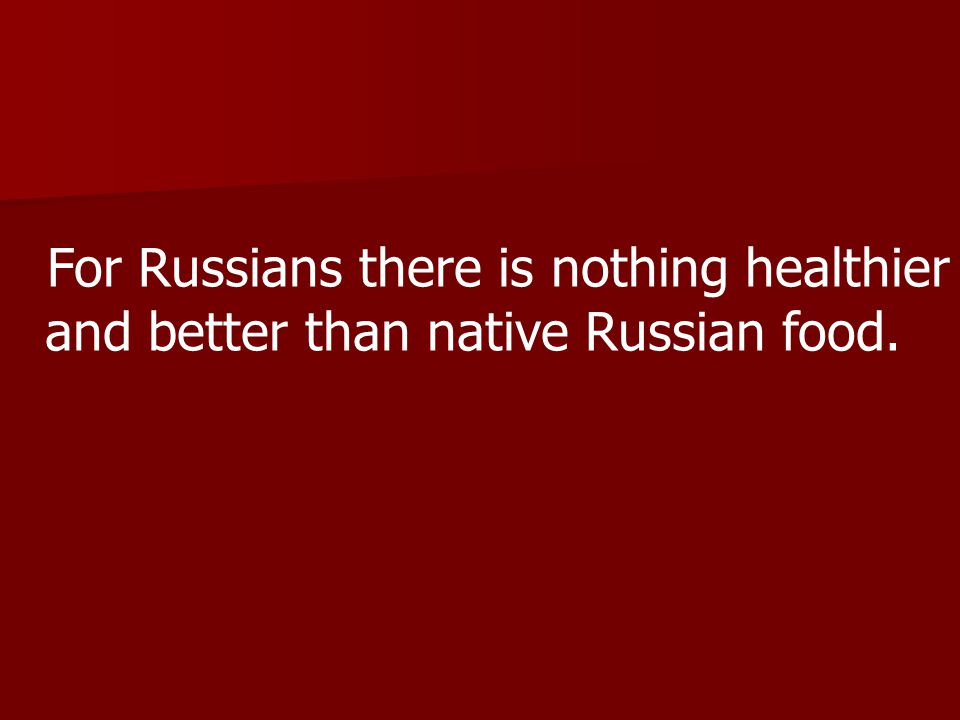 For Russians there is nothing healthier and better than native Russian food.