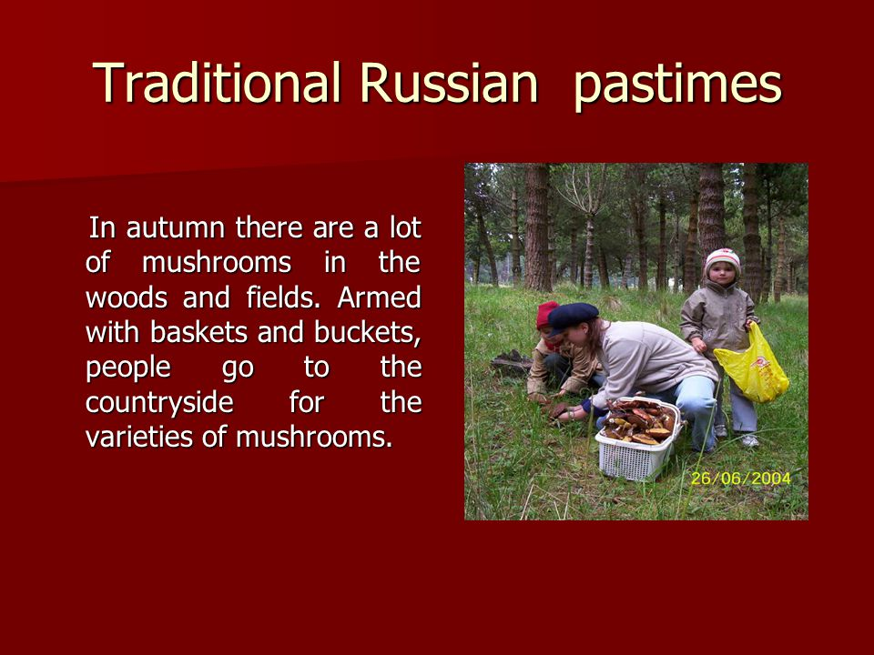 Traditional Russian pastimes In autumn there are a lot of mushrooms in the woods and fields.