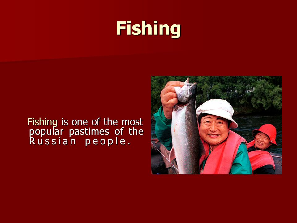 Fishing Fishing is one of the most popular pastimes of the Russian people.