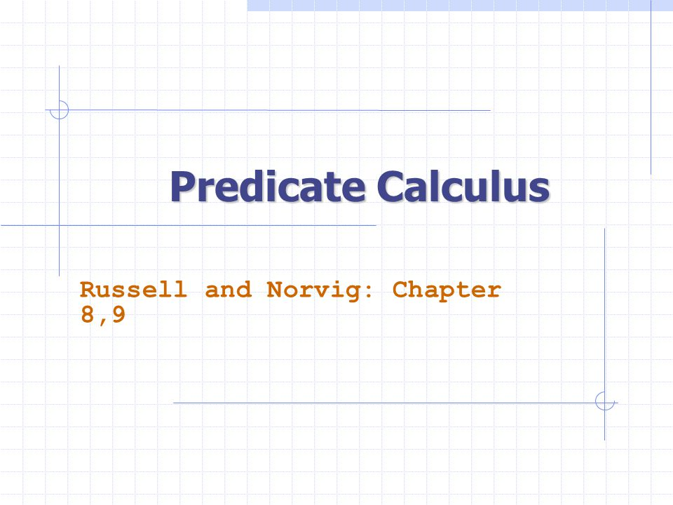 Predicate Calculus Russell and Norvig: Chapter 8,9