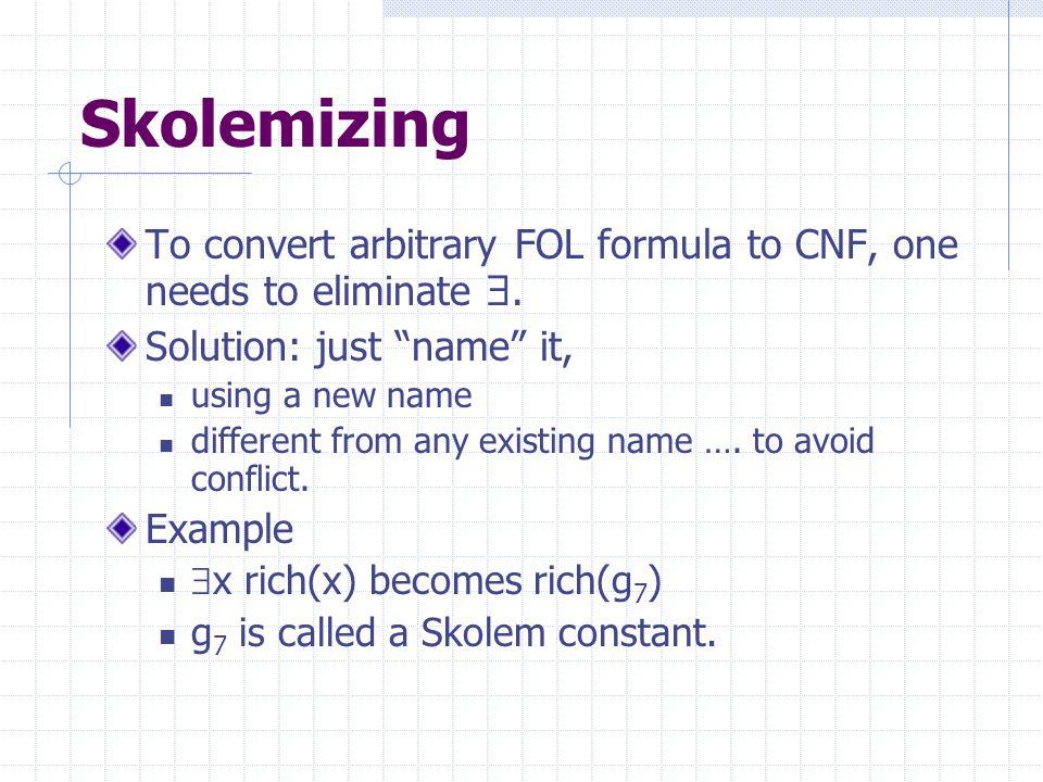 Skolemizing To convert arbitrary FOL formula to CNF, one needs to eliminate .