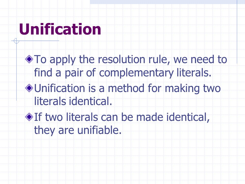 Unification To apply the resolution rule, we need to find a pair of complementary literals.