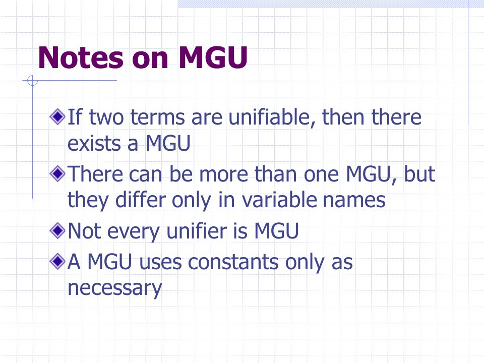 Notes on MGU If two terms are unifiable, then there exists a MGU There can be more than one MGU, but they differ only in variable names Not every unifier is MGU A MGU uses constants only as necessary