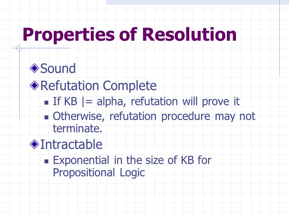 Properties of Resolution Sound Refutation Complete If KB |= alpha, refutation will prove it Otherwise, refutation procedure may not terminate.