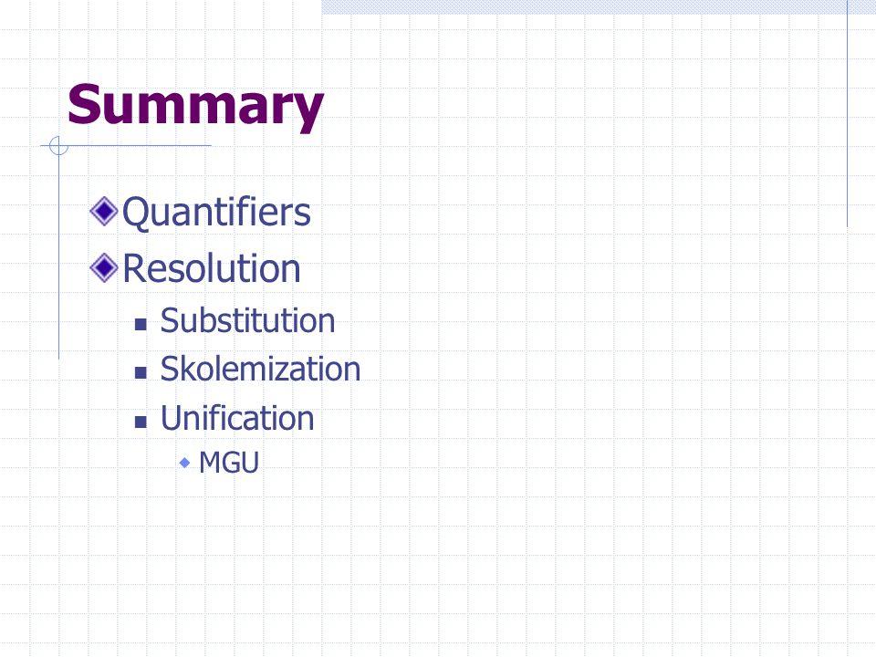 Summary Quantifiers Resolution Substitution Skolemization Unification  MGU