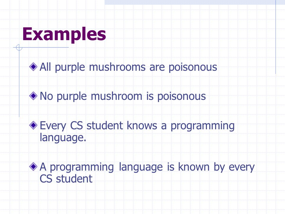 Examples All purple mushrooms are poisonous No purple mushroom is poisonous Every CS student knows a programming language.