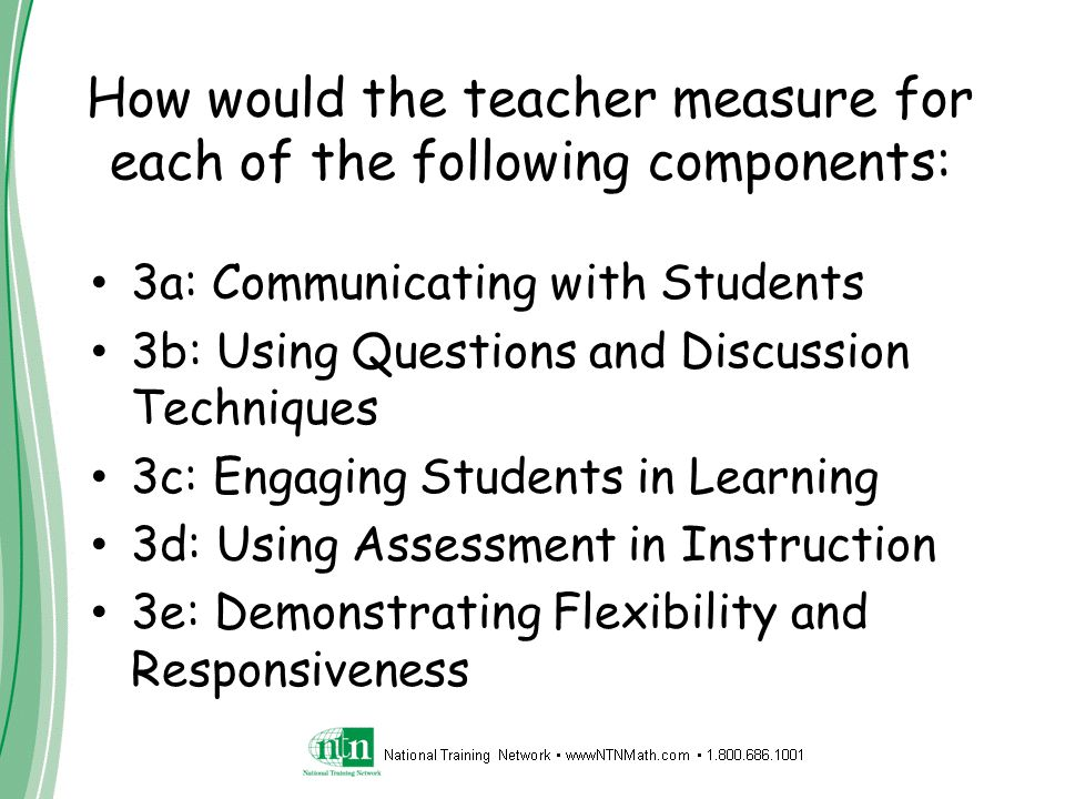 How would the teacher measure for each of the following components: 3a: Communicating with Students 3b: Using Questions and Discussion Techniques 3c: Engaging Students in Learning 3d: Using Assessment in Instruction 3e: Demonstrating Flexibility and Responsiveness